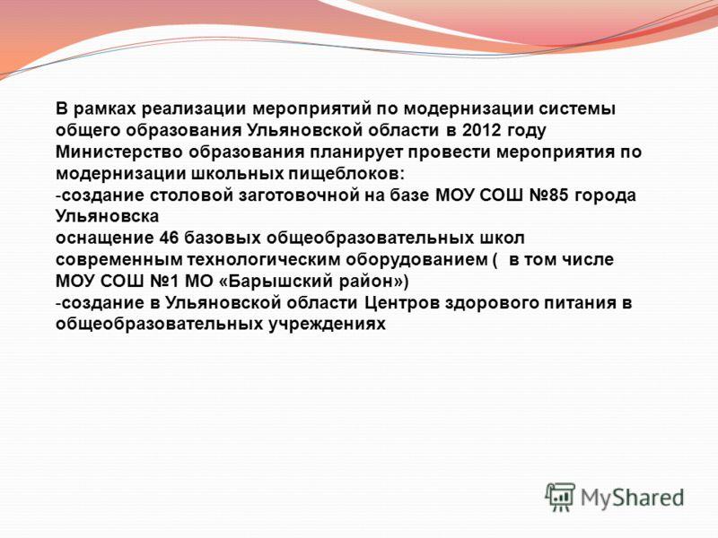 В рамках реализации мероприятий по модернизации системы общего образования Ульяновской области в 2012 году Министерство образования планирует провести мероприятия по модернизации школьных пищеблоков: -создание столовой заготовочной на базе МОУ СОШ 85