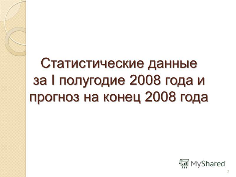 Статистические данные за I полугодие 2008 года и прогноз на конец 2008 года 2