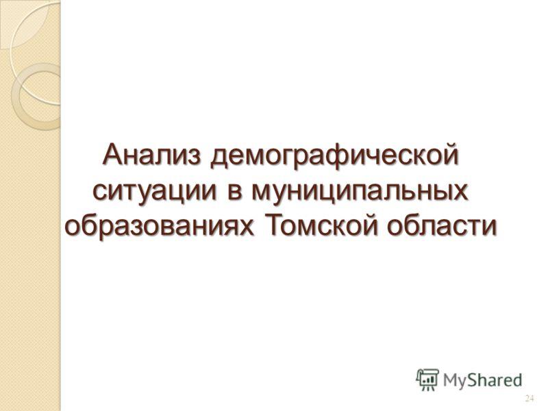 Анализ демографической ситуации в муниципальных образованиях Томской области 24