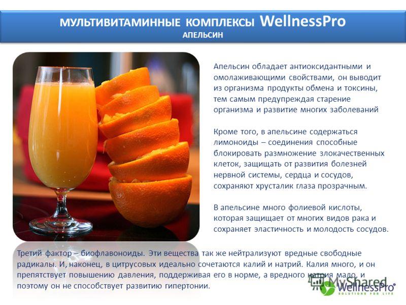 МУЛЬТИВИТАМИННЫЕ КОМПЛЕКСЫ WellnessPro АПЕЛЬСИН МУЛЬТИВИТАМИННЫЕ КОМПЛЕКСЫ WellnessPro АПЕЛЬСИН Апельсин обладает антиоксидантными и омолаживающими свойствами, он выводит из организма продукты обмена и токсины, тем самым предупреждая старение организ