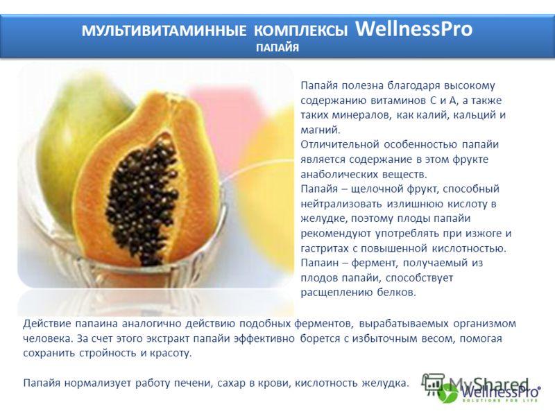 МУЛЬТИВИТАМИННЫЕ КОМПЛЕКСЫ WellnessPro ПАПАЙЯ МУЛЬТИВИТАМИННЫЕ КОМПЛЕКСЫ WellnessPro ПАПАЙЯ Папайя полезна благодаря высокому содержанию витаминов С и А, а также таких минералов, как калий, кальций и магний. Отличительной особенностью папайи является
