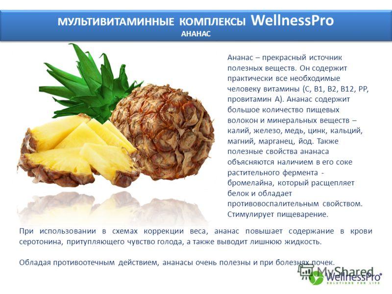 МУЛЬТИВИТАМИННЫЕ КОМПЛЕКСЫ WellnessPro АНАНАС МУЛЬТИВИТАМИННЫЕ КОМПЛЕКСЫ WellnessPro АНАНАС Ананас – прекрасный источник полезных веществ. Он содержит практически все необходимые человеку витамины (С, В1, В2, В12, РР, провитамин А). Ананас содержит б