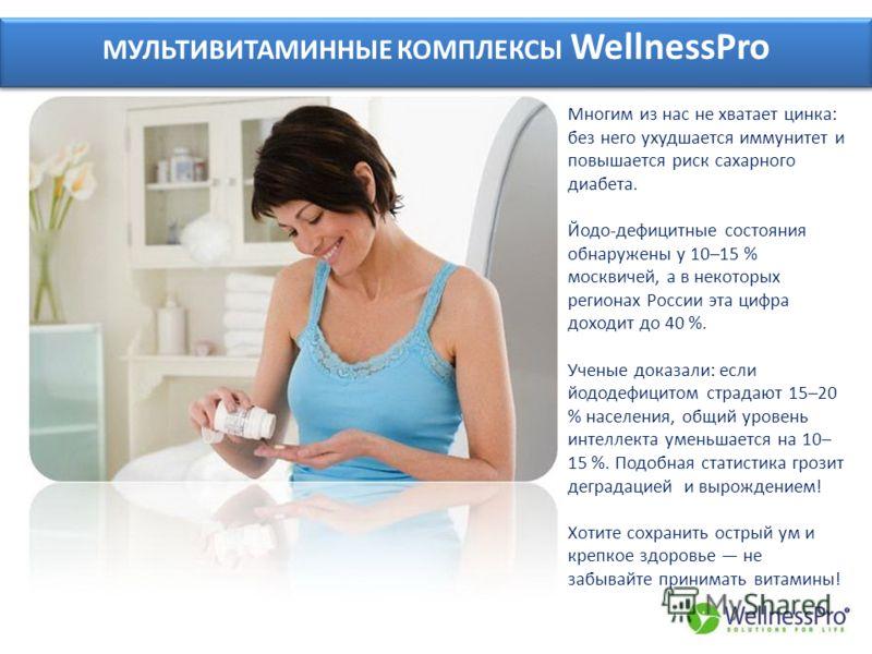 МУЛЬТИВИТАМИННЫЕ КОМПЛЕКСЫ WellnessPro Многим из нас не хватает цинка: без него ухудшается иммунитет и повышается риск сахарного диабета. Йодо-дефицитные состояния обнаружены у 10–15 % москвичей, а в некоторых регионах России эта цифра доходит до 40