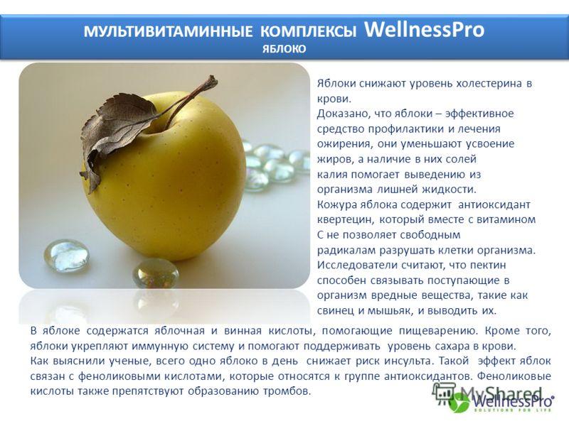 МУЛЬТИВИТАМИННЫЕ КОМПЛЕКСЫ WellnessPro ЯБЛОКО МУЛЬТИВИТАМИННЫЕ КОМПЛЕКСЫ WellnessPro ЯБЛОКО Яблоки снижают уровень холестерина в крови. Доказано, что яблоки – эффективное средство профилактики и лечения ожирения, они уменьшают усвоение жиров, а налич