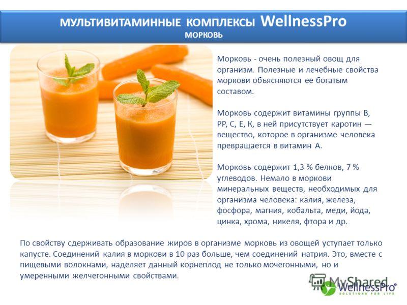 МУЛЬТИВИТАМИННЫЕ КОМПЛЕКСЫ WellnessPro МОРКОВЬ МУЛЬТИВИТАМИННЫЕ КОМПЛЕКСЫ WellnessPro МОРКОВЬ Морковь - очень полезный овощ для организм. Полезные и лечебные свойства моркови объясняются ее богатым составом. Морковь содержит витамины группы В, РР, С,