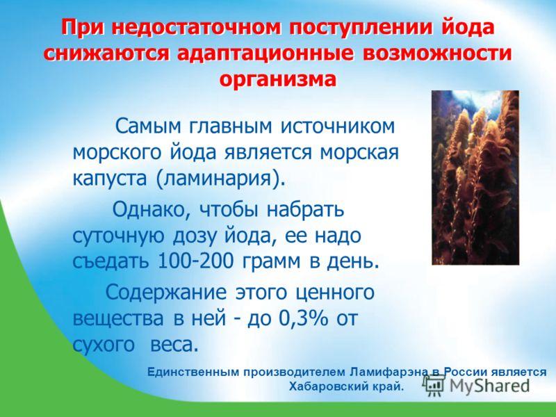При недостаточном поступлении йода снижаются адаптационные возможности организма Единственным производителем Ламифарэна в России является Хабаровский край. Самым главным источником морского йода является морская капуста (ламинария). Однако, чтобы наб