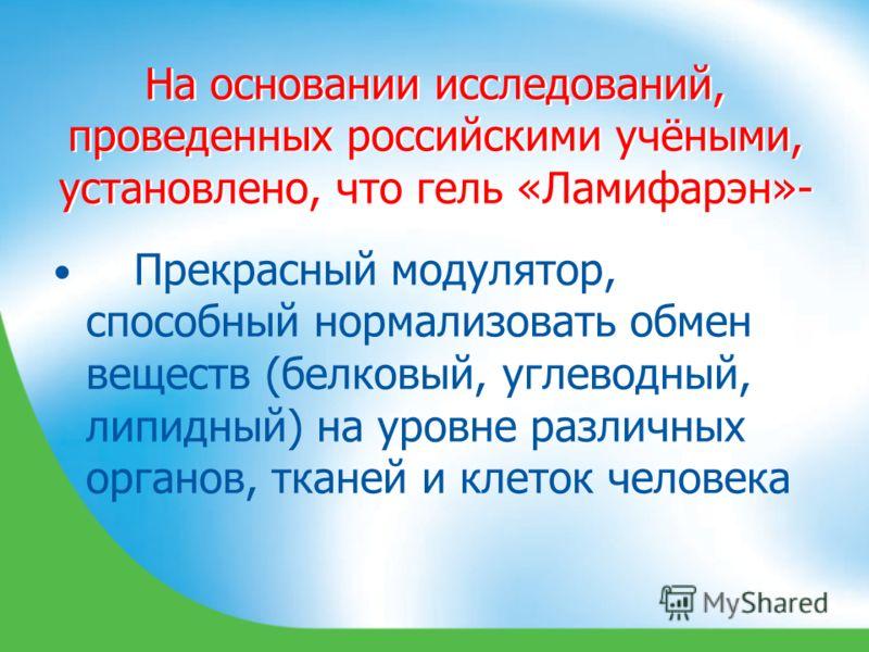 На основании исследований, проведенных российскими учёными, установлено, что гель «Ламифарэн»- Прекрасный модулятор, способный нормализовать обмен веществ (белковый, углеводный, липидный) на уровне различных органов, тканей и клеток человека