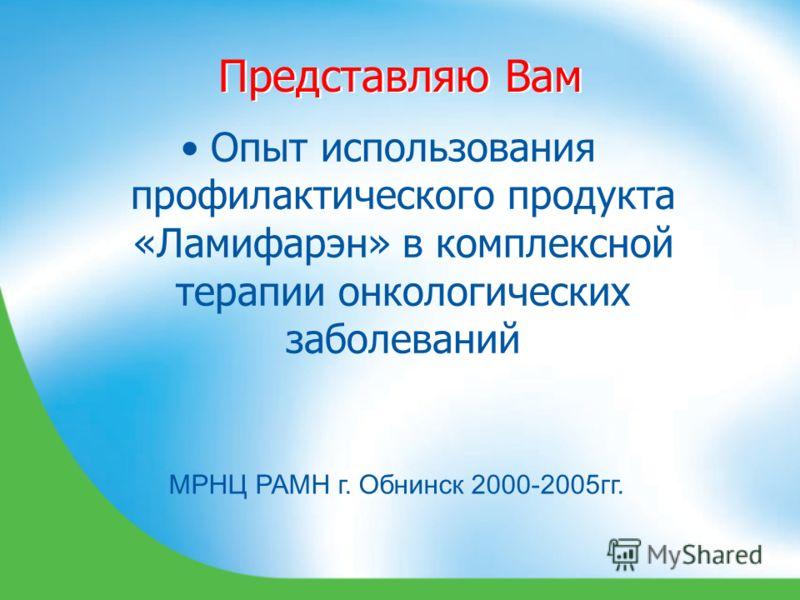 Представляю Вам Опыт использования профилактического продукта «Ламифарэн» в комплексной терапии онкологических заболеваний МРНЦ РАМН г. Обнинск 2000-2005гг.