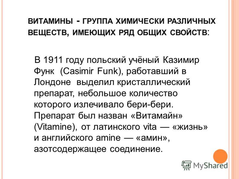 ВИТАМИНЫ - ГРУППА ХИМИЧЕСКИ РАЗЛИЧНЫХ ВЕЩЕСТВ, ИМЕЮЩИХ РЯД ОБЩИХ СВОЙСТВ : В 1911 году польский учёный Казимир Функ (Casimir Funk), работавший в Лондоне выделил кристаллический препарат, небольшое количество которого излечивало бери-бери. Препарат бы