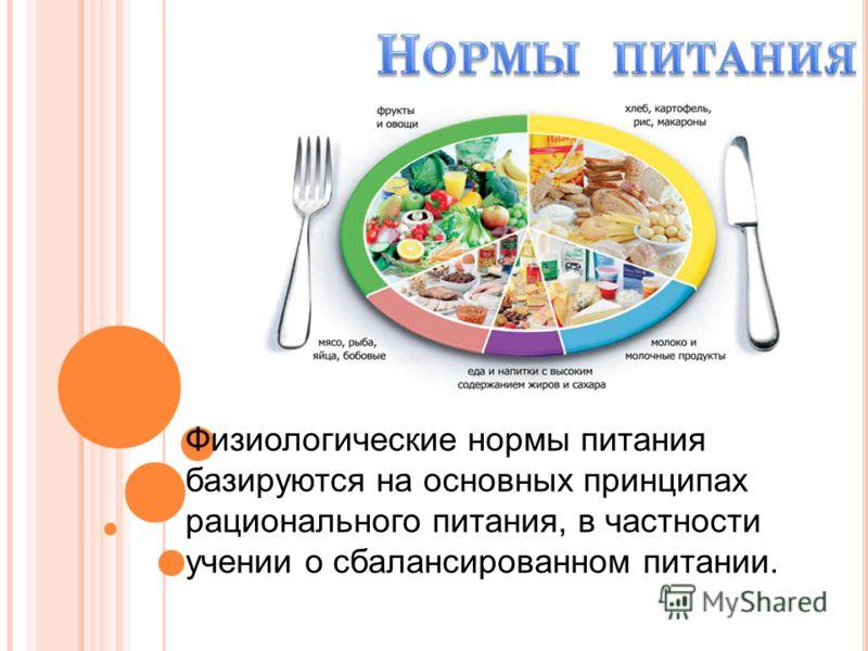 Физиологические нормы питания базируются на основных принципах рационального питания, в частности учении о сбалансированном питании.