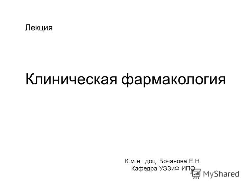 Клиническая фармакология К.м.н., доц. Бочанова Е.Н. Кафедра УЭЗиФ ИПО Лекция