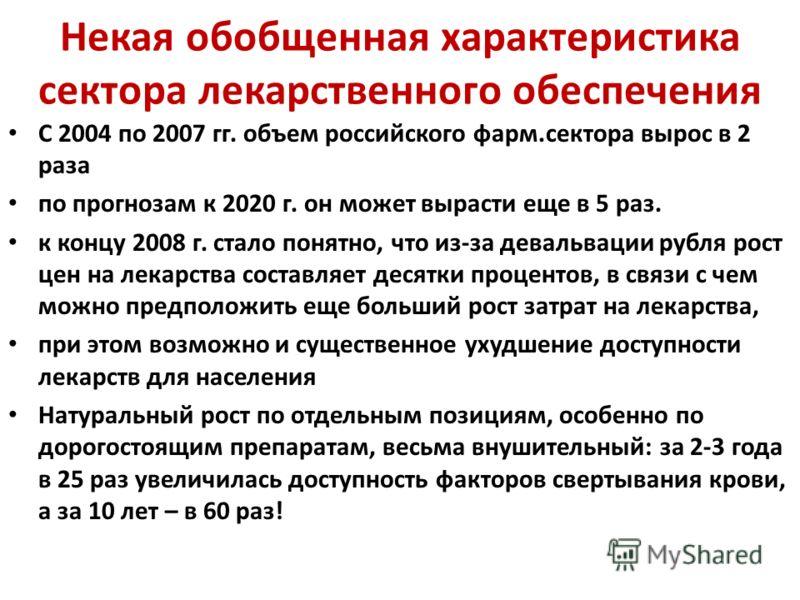 Некая обобщенная характеристика сектора лекарственного обеспечения С 2004 по 2007 гг. объем российского фарм.сектора вырос в 2 раза по прогнозам к 2020 г. он может вырасти еще в 5 раз. к концу 2008 г. стало понятно, что из-за девальвации рубля рост ц