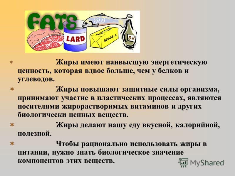 Жиры имеют наивысшую энергетическую ценность, которая вдвое больше, чем у белков и углеводов. Жиры повышают защитные силы организма, принимают участие в пластических процессах, являются носителями жирорастворимых витаминов и других биологически ценны