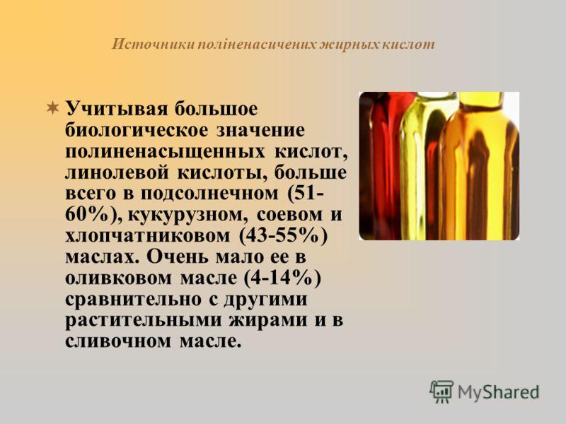 Источники поліненасичених жирных кислот Учитывая большое биологическое значение полиненасыщенных кислот, линолевой кислоты, больше всего в подсолнечном (51- 60%), кукурузном, соевом и хлопчатниковом (43-55%) маслах. Очень мало ее в оливковом масле (4