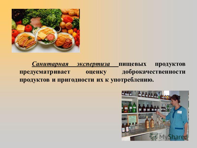 Санитарная экспертиза пищевых продуктов предусматривает оценку доброкачественности продуктов и пригодности их к употреблению.