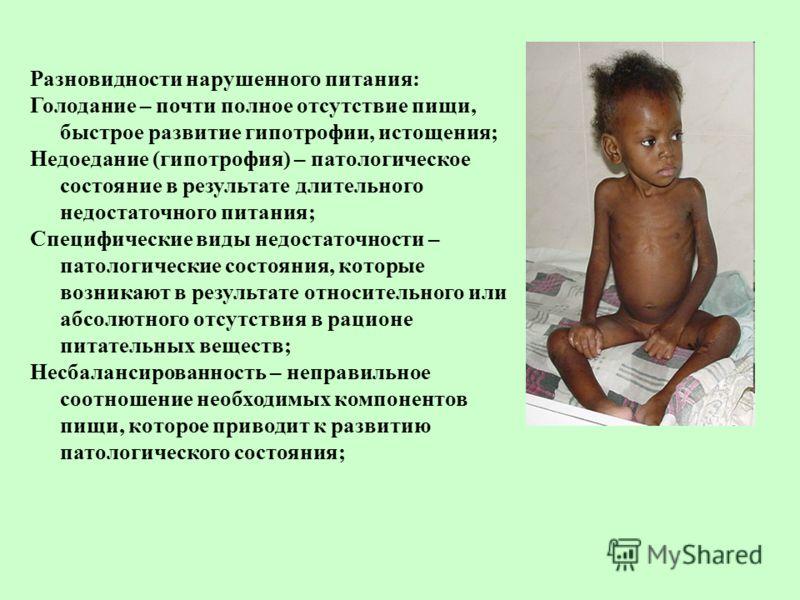 Разновидности нарушенного питания: Голодание – почти полное отсутствие пищи, быстрое развитие гипотрофии, истощения; Недоедание (гипотрофия) – патологическое состояние в результате длительного недостаточного питания; Специфические виды недостаточност
