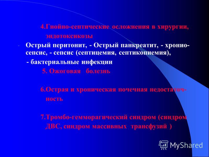 4.Гнойно-септические осложнения в хирургии, эндотоксикозы - Острый перитонит, - Острый панкреатит, - хронио- сепсис, - сепсис (септицемия, септикопиемия), - бактериальные инфекции 5. Ожоговая болезнь 6.Острая и хроническая почечная недостаточ- ность