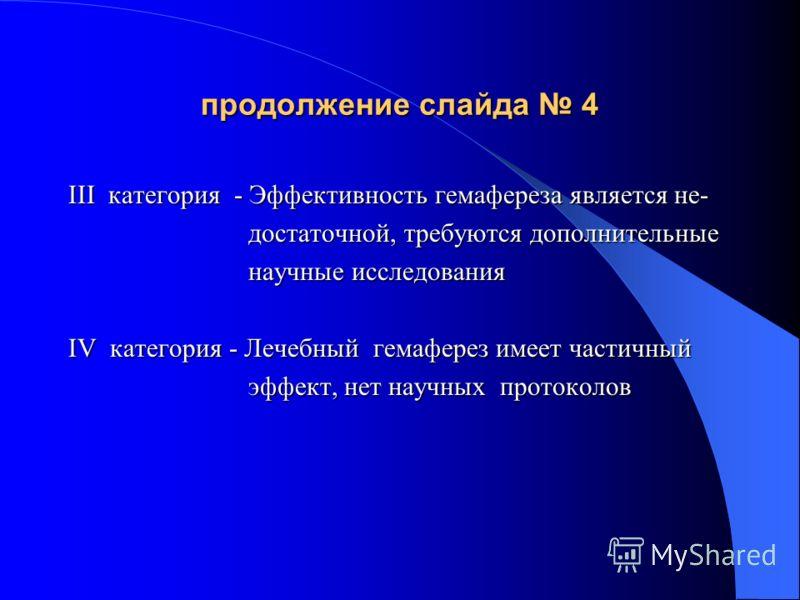 продолжение слайда 4 III категория - Эффективность гемафереза является не- достаточной, требуются дополнительные достаточной, требуются дополнительные научные исследования научные исследования IV категория - Лечебный гемаферез имеет частичный эффект,