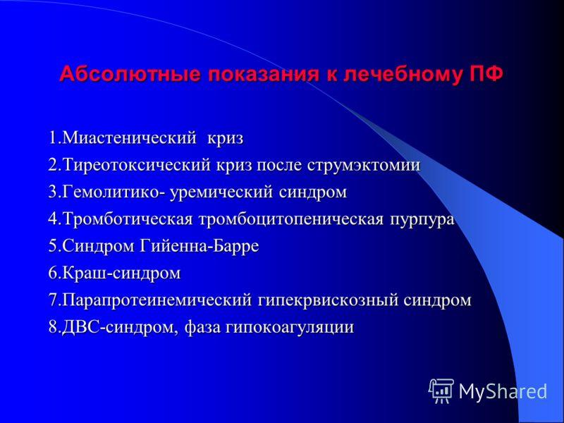 Абсолютные показания к лечебному ПФ 1.Миастенический криз 2.Тиреотоксический криз после струмэктомии 3.Гемолитико- уремический синдром 4.Тромботическая тромбоцитопеническая пурпура 5.Синдром Гийенна-Барре 6.Краш-синдром 7.Парапротеинемический гипекрв