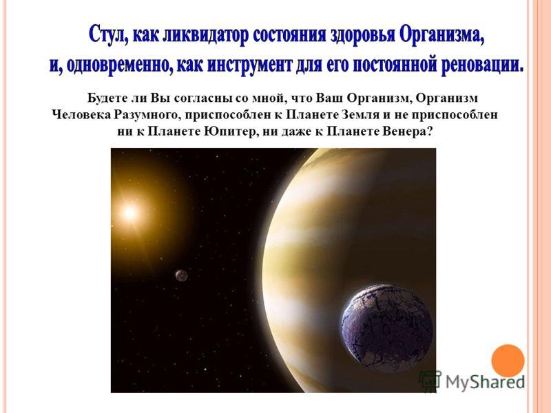 Будете ли Вы согласны со мной, что Ваш Организм, Организм Человека Разумного, приспособлен к Планете Земля и не приспособлен ни к Планете Юпитер, ни даже к Планете Венера?