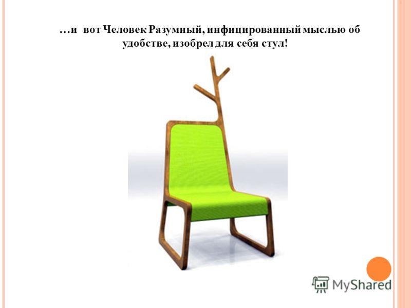 …и вот Человек Разумный, инфицированный мыслью об удобстве, изобрел для себя стул!