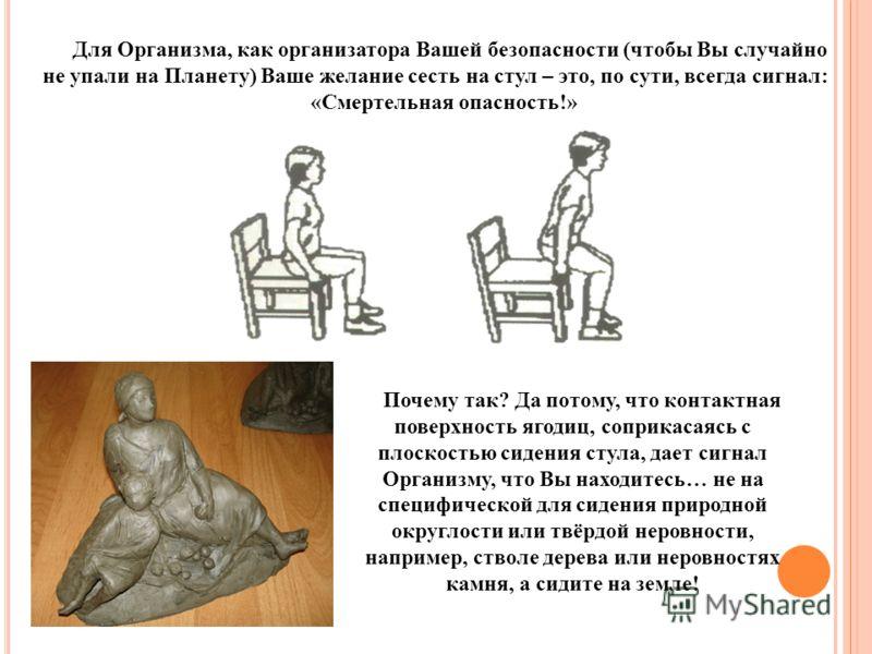 Для Организма, как организатора Вашей безопасности (чтобы Вы случайно не упали на Планету) Ваше желание сесть на стул – это, по сути, всегда сигнал: «Смертельная опасность!» Почему так? Да потому, что контактная поверхность ягодиц, соприкасаясь с пло