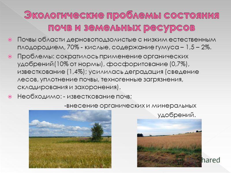 Почвы области дерновоподзолистые с низким естественным плодородием, 70% - кислые, содержание гумуса – 1,5 – 2%. Проблемы: сократилось применение органических удобрений(10% от нормы), фосфоритование (0,7%), известкование (1,4%); усилилась деградация (