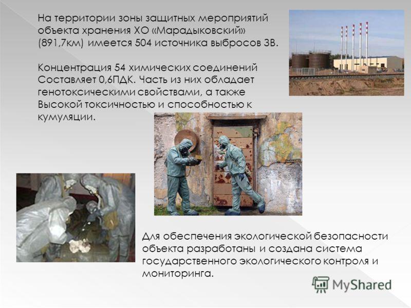 На территории зоны защитных мероприятий объекта хранения ХО «Марадыковский» (891,7км) имеется 504 источника выбросов ЗВ. Концентрация 54 химических соединений Составляет 0,6ПДК. Часть из них обладает генотоксическими свойствами, а также Высокой токси