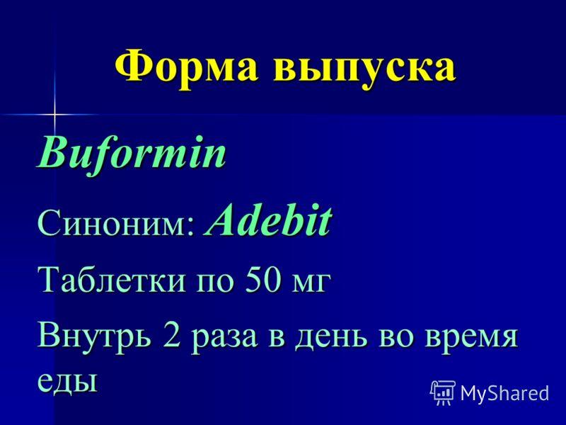 Форма выпуска Buformin Синоним: Adebit Таблетки по 50 мг Внутрь 2 раза в день во время еды