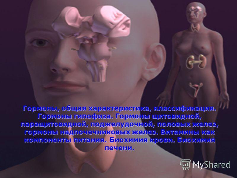 Гормоны, общая характеристика, классификация. Гормоны гипофиза. Гормоны щитовидной, паращитовидной, поджелудочной, половых желез, гормоны надпочечниковых желез. Витамины как компоненты питания. Биохимия крови. Биохимия печени.