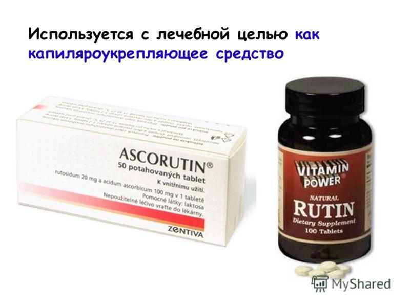 Используется с лечебной целью как капиляроукрепляющее средство