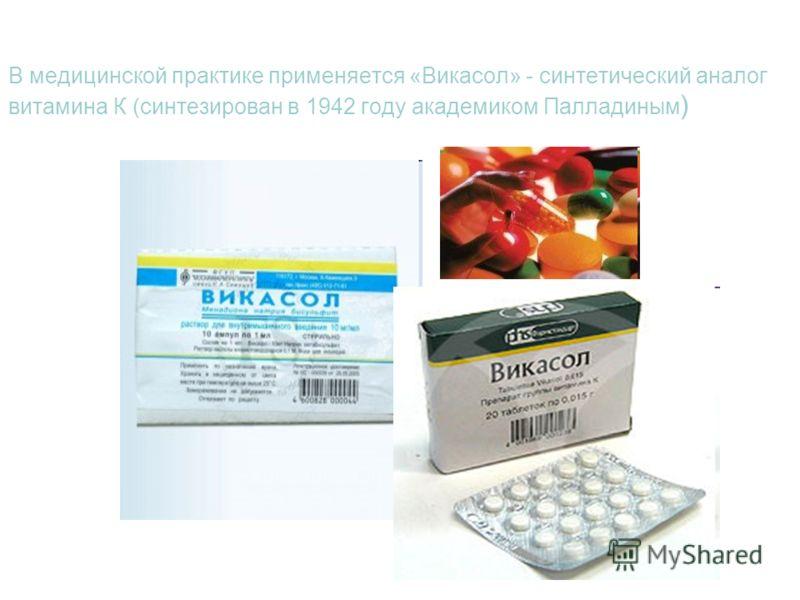 В медицинской практике применяется «Викасол» - синтетический аналог витамина К (синтезирован в 1942 году академиком Палладиным )