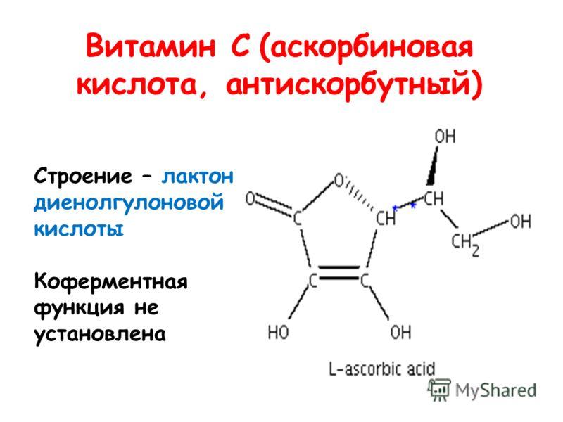 Витамин С (аскорбиновая кислота, антискорбутный) Строение – лактон диенолгулоновой кислоты Коферментная функция не установлена
