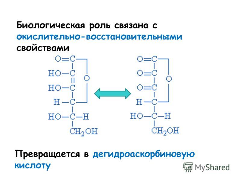Биологическая роль связана с окислительно-восстановительными свойствами Превращается в дегидроаскорбиновую кислоту