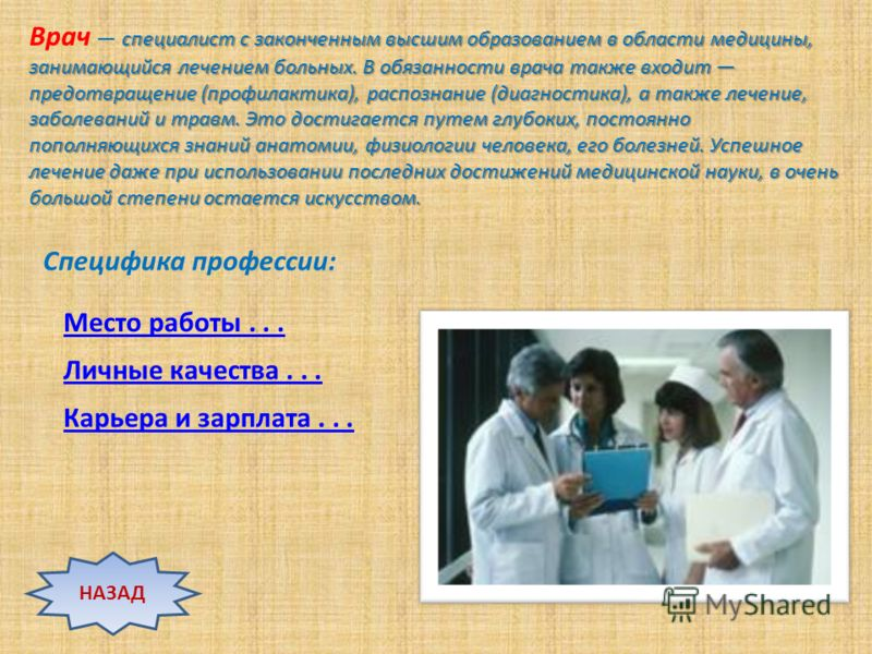 специалист с законченным высшим образованием в области медицины, занимающийся лечением больных. В обязанности врача также входит предотвращение (профилактика), распознание (диагностика), а также лечение, заболеваний и травм. Это достигается путем глу
