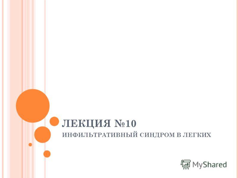 ЛЕКЦИЯ 10 ИНФИЛЬТРАТИВНЫЙ СИНДРОМ В ЛЕГКИХ