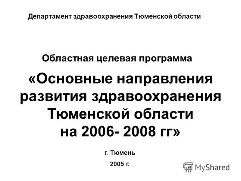 Областная целевая программа «Основные направления развития здравоохранения Тюменской области на 2006- 2008 гг» г. Тюмень 2005 г. Департамент здравоохранения Тюменской области