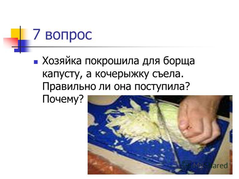 7 вопрос Хозяйка покрошила для борща капусту, а кочерыжку съела. Правильно ли она поступила? Почему?