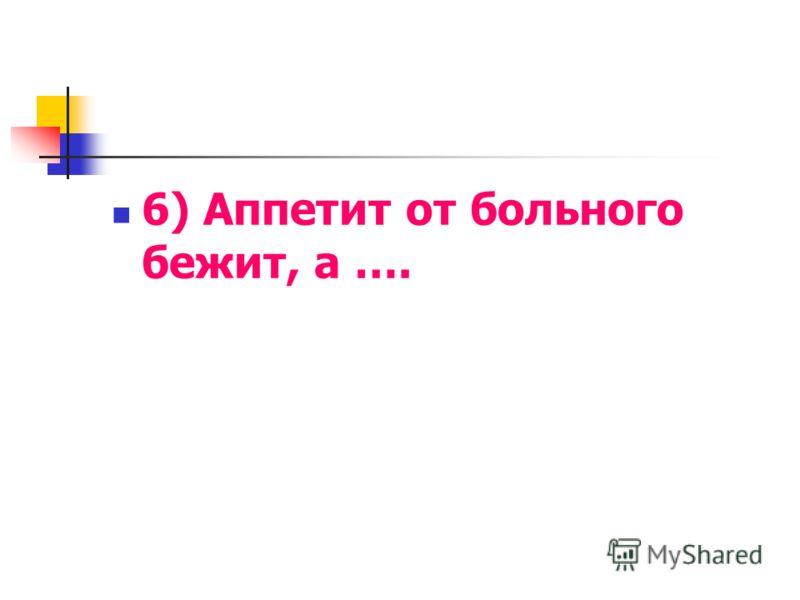 6) Аппетит от больного бежит, а ….