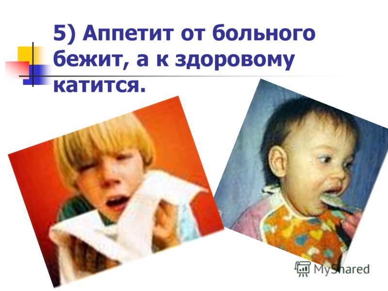 5) Аппетит от больного бежит, а к здоровому катится.