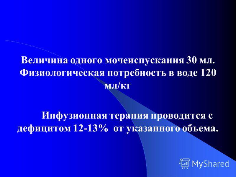 Величина одного мочеиспускания 30 мл. Физиологическая потребность в воде 120 мл/кг Инфузионная терапия проводится с дефицитом 12-13% от указанного объема.