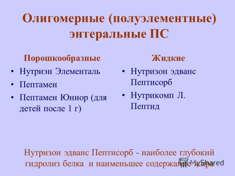 Олигомерные (полуэлементные) энтеральные ПС Порошкообразные Нутриэн Элементаль Пептамен Пептамен Юниор (для детей после 1 г) Жидкие Нутризон эдванс Пептисорб Нутрикомп Л. Пептид Нутризон эдванс Пептисорб - наиболее глубокий гидролиз белка и наименьше