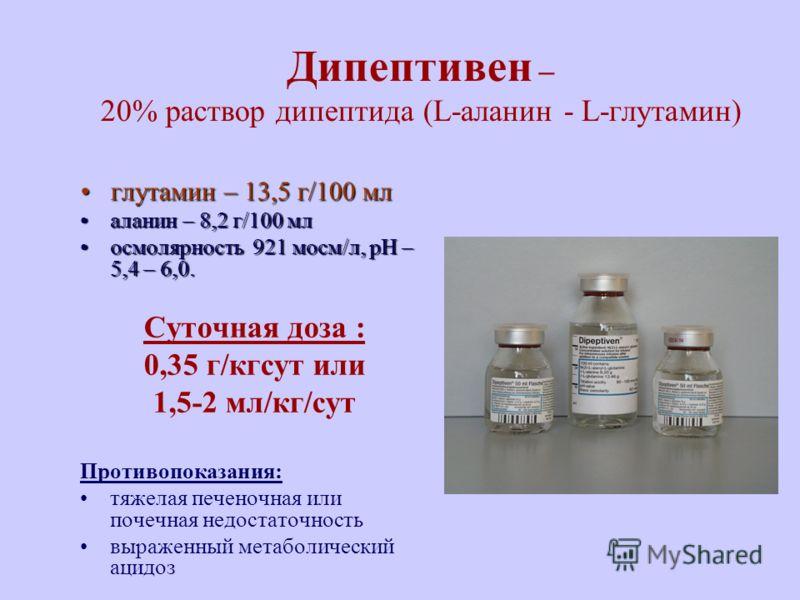 Дипептивен – 20% раствор дипептида (L-аланин - L-глутамин) глутамин – 13,5 г/100 млглутамин – 13,5 г/100 мл аланин – 8,2 г/100 млаланин – 8,2 г/100 мл осмолярность 921 мосм/л, рН – 5,4 – 6,0.осмолярность 921 мосм/л, рН – 5,4 – 6,0. Суточная доза : 0,