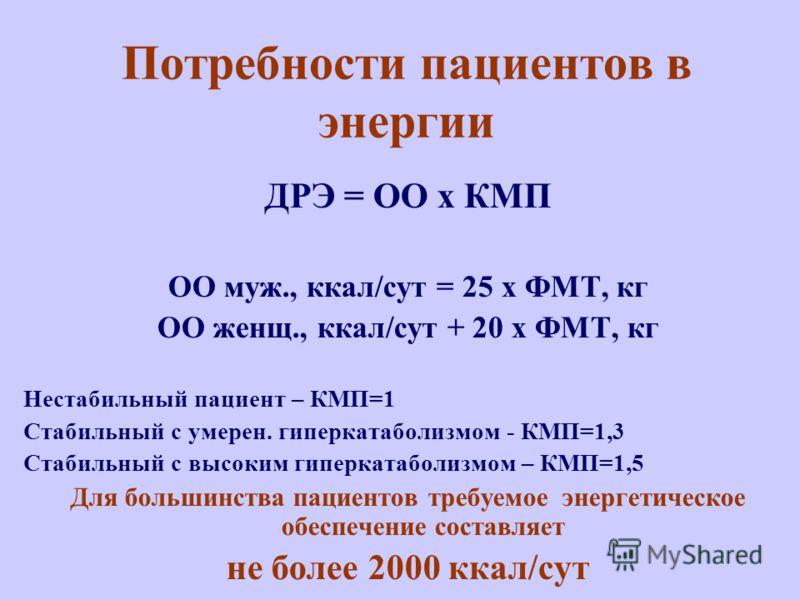 Потребности пациентов в энергии ДРЭ = ОО х КМП ОО муж., ккал/сут = 25 х ФМТ, кг ОО женщ., ккал/сут + 20 х ФМТ, кг Нестабильный пациент – КМП=1 Стабильный с умерен. гиперкатаболизмом - КМП=1,3 Стабильный с высоким гиперкатаболизмом – КМП=1,5 Для больш
