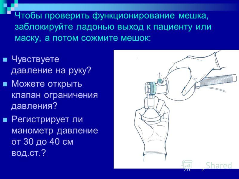 Чтобы проверить функционирование мешка, заблокируйте ладонью выход к пациенту или маску, а потом сожмите мешок: Чувствуете давление на руку? Можете открыть клапан ограничения давления? Регистрирует ли манометр давление от 30 до 40 см вод.ст.?