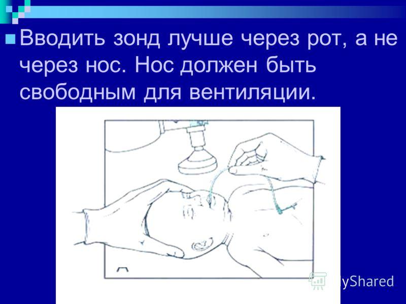 Вводить зонд лучше через рот, а не через нос. Нос должен быть свободным для вентиляции.
