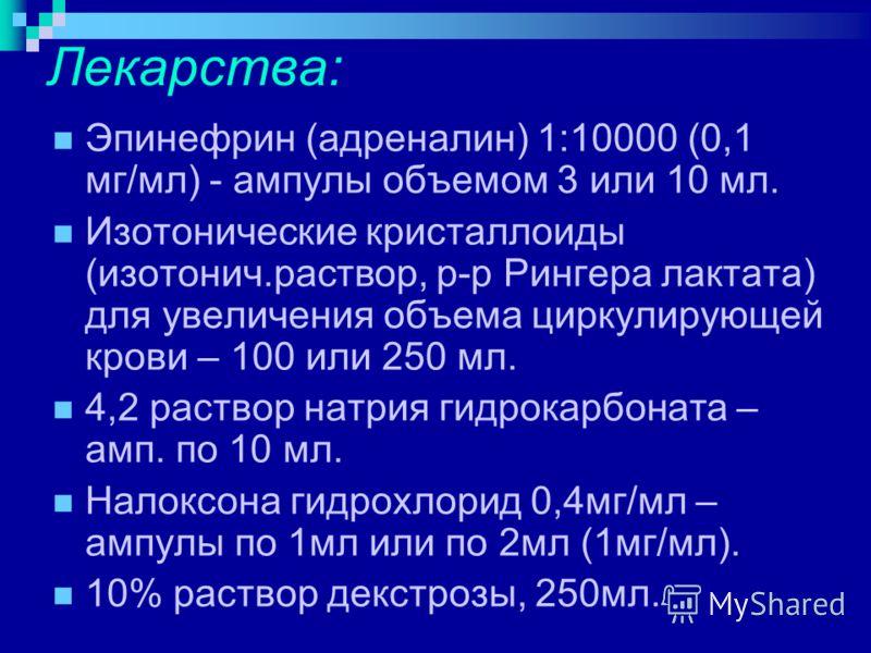 Лекарства: Эпинефрин (адреналин) 1:10000 (0,1 мг/мл) - ампулы объемом 3 или 10 мл. Изотонические кристаллоиды (изотонич.раствор, р-р Рингера лактата) для увеличения объема циркулирующей крови – 100 или 250 мл. 4,2 раствор натрия гидрокарбоната – амп.