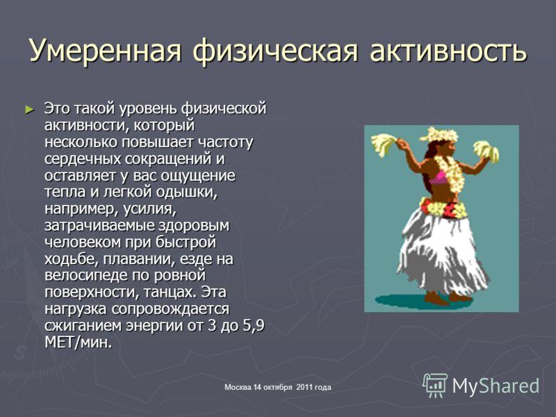 Москва 14 октября 2011 года Умеренная физическая активность Это такой уровень физической активности, который несколько повышает частоту сердечных сокращений и оставляет у вас ощущение тепла и легкой одышки, например, усилия, затрачиваемые здоровым че