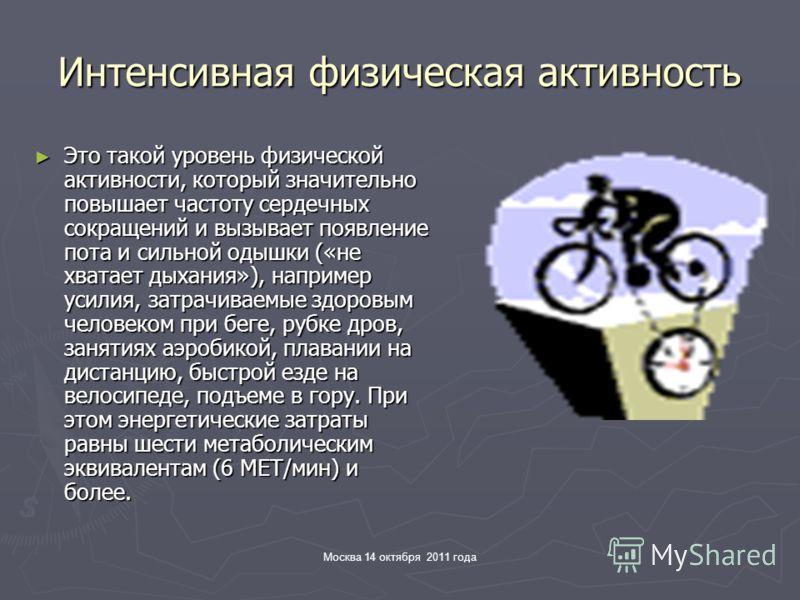 Москва 14 октября 2011 года Интенсивная физическая активность Это такой уровень физической активности, который значительно повышает частоту сердечных сокращений и вызывает появление пота и сильной одышки («не хватает дыхания»), например усилия, затра