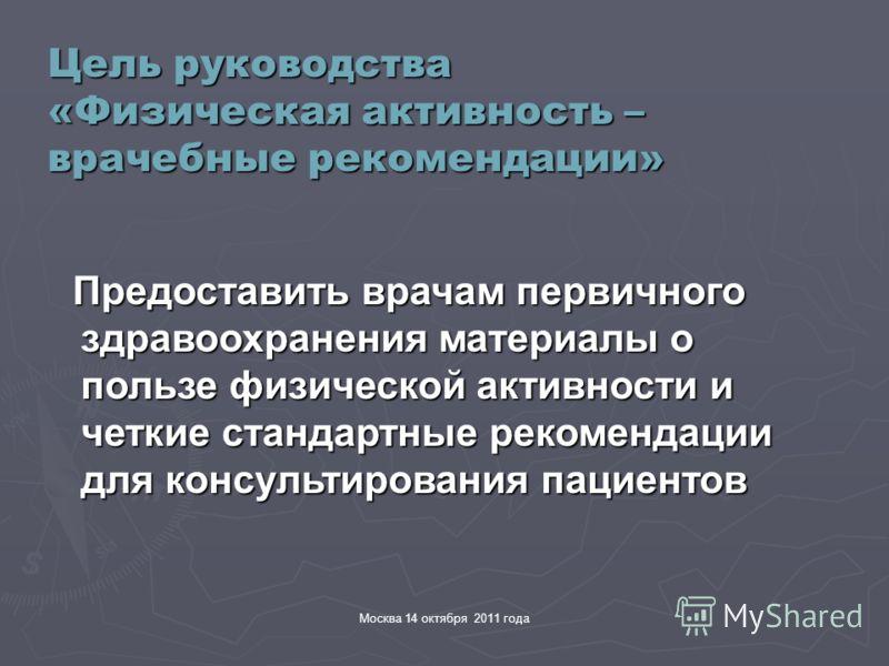 Москва 14 октября 2011 года Цель руководства «Физическая активность – врачебные рекомендации» Предоставить врачам первичного здравоохранения материалы о пользе физической активности и четкие стандартные рекомендации для консультирования пациентов Пре